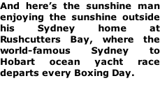And here's the sunshine man enjoying the sunshine outside his Sydney home at Rushcutters Bay, where the world-famous Sydney to Hobart ocean yacht race departs every Boxing Day.